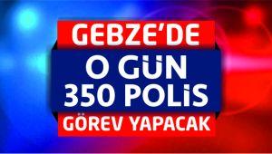 O Gün 350 Polis Gebze'de Görev Yapacak