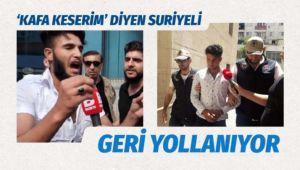 'Kafa keserim' diyen Suriyeli sınır dışı edilecek