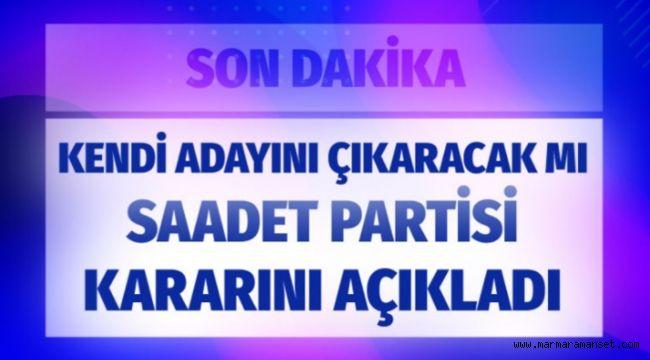 Saadet Partisi İstanbul için kararını açıkladı